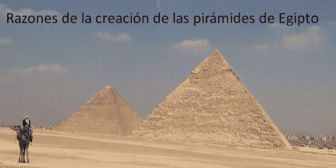 Razones de la creación de las pirámides de Egipto y ¿Cómo estas fueron creadas?
